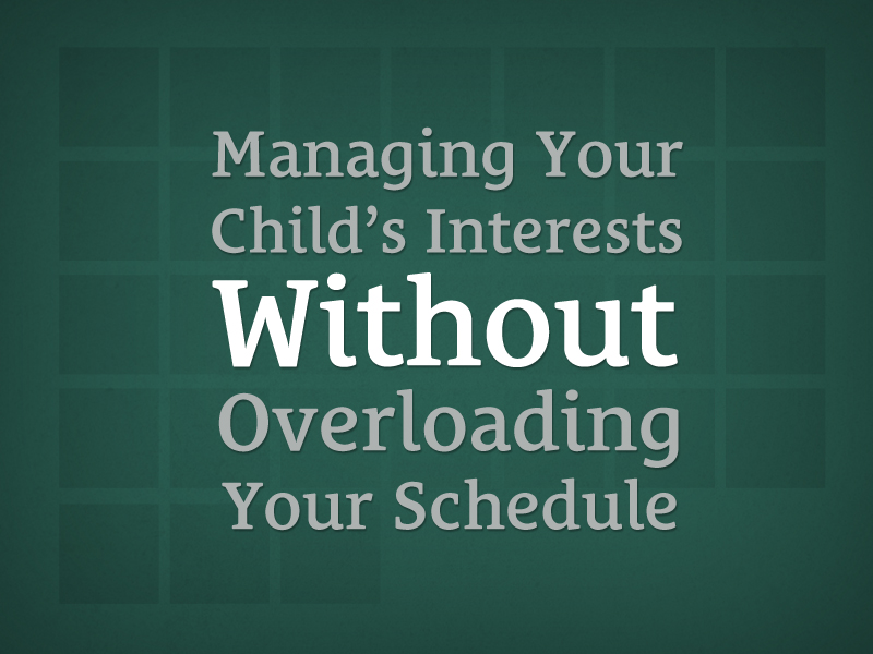030: Managing Your Child's Interests Without Overloading Your Schedule